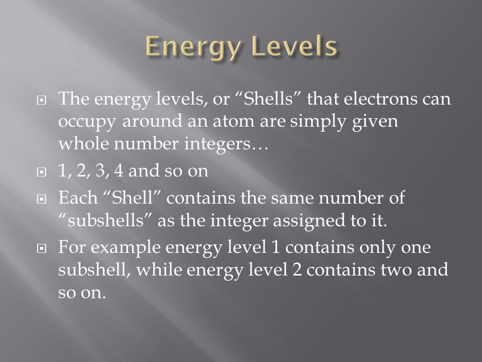 Energy Levels The energy levels, or Shells that electrons can occupy around an atom are simply given whole number integers…