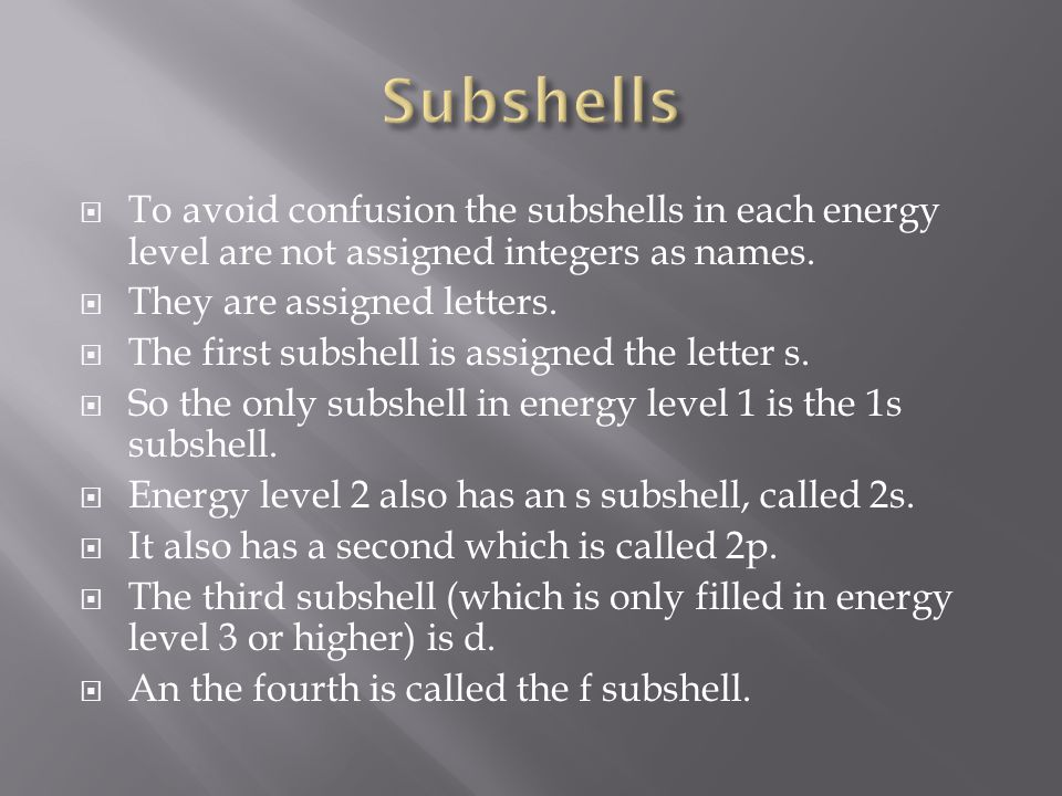 Subshells To avoid confusion the subshells in each energy level are not assigned integers as names.