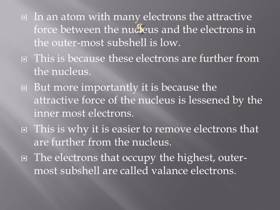 In an atom with many electrons the attractive force between the nucleus and the electrons in the outer-most subshell is low.