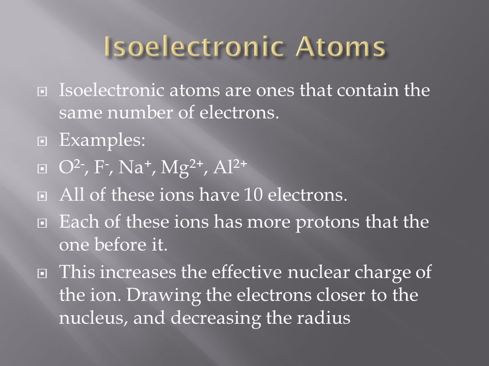 Isoelectronic Atoms Isoelectronic atoms are ones that contain the same number of electrons. Examples: