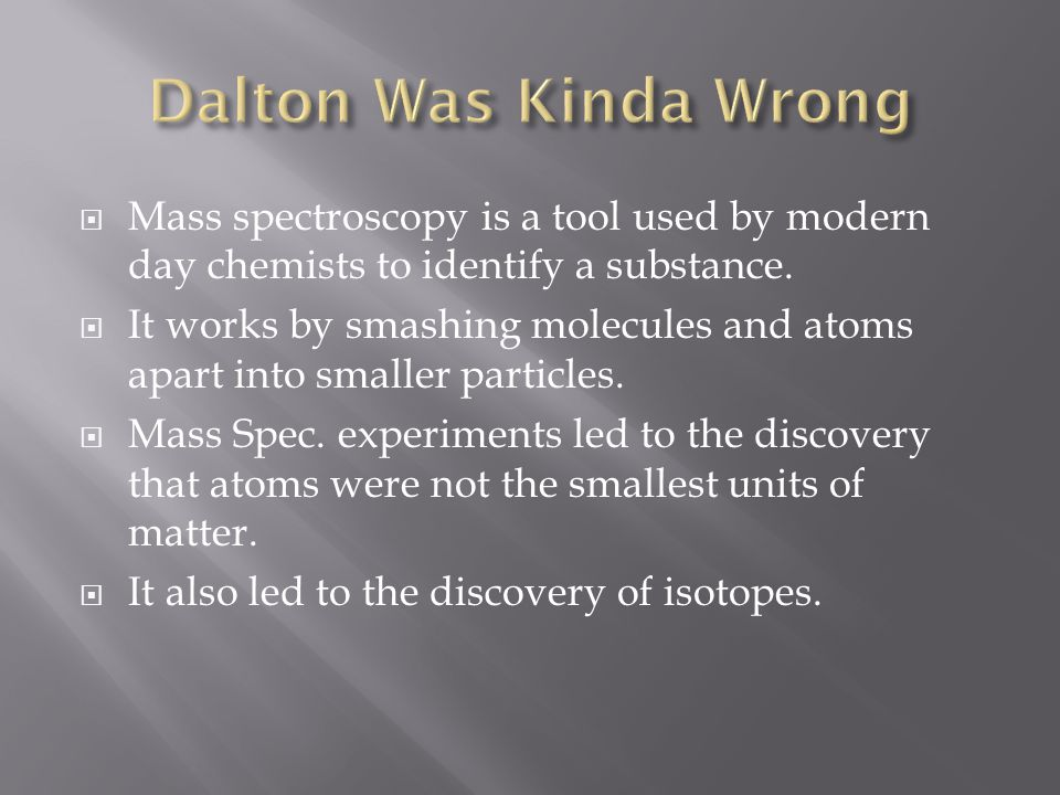 Dalton Was Kinda Wrong Mass spectroscopy is a tool used by modern day chemists to identify a substance.