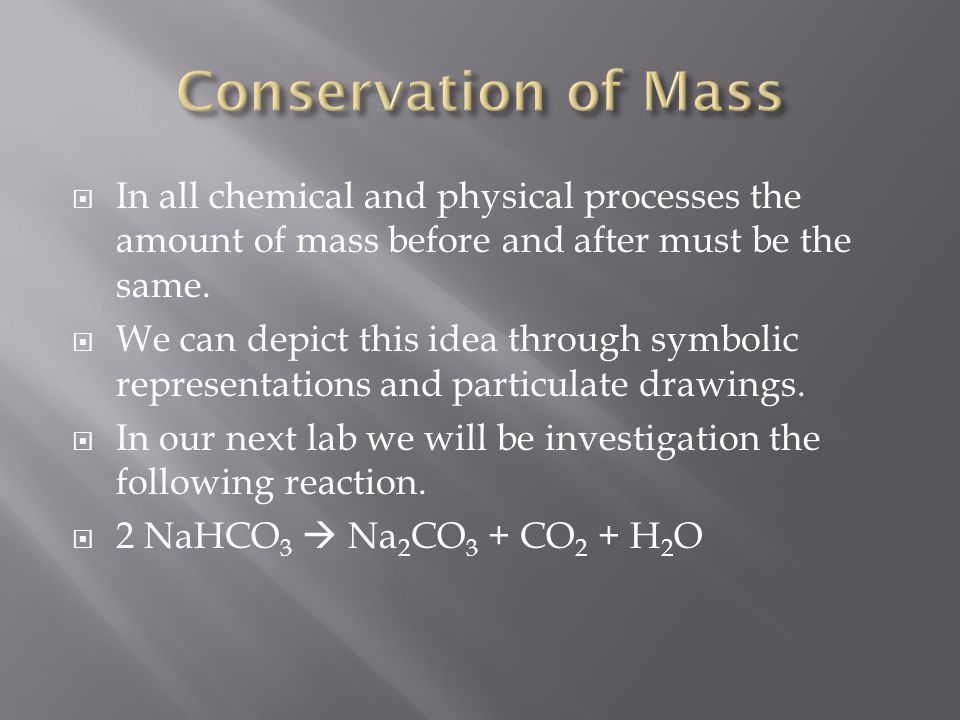 Conservation of Mass In all chemical and physical processes the amount of mass before and after must be the same.