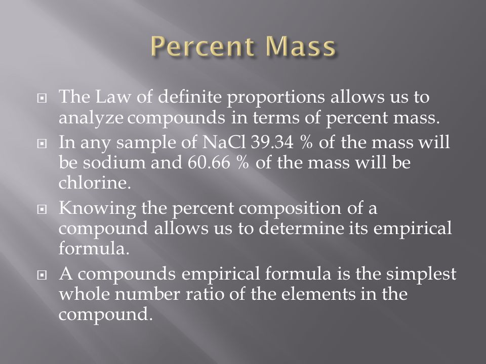 Percent Mass The Law of definite proportions allows us to analyze compounds in terms of percent mass.