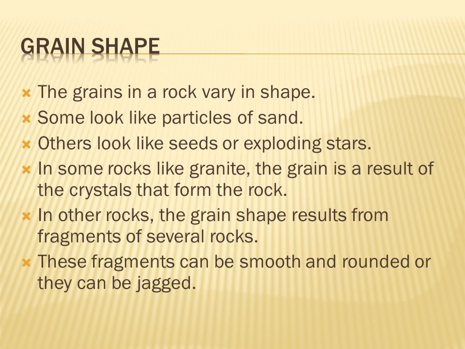 Grain Shape The grains in a rock vary in shape.