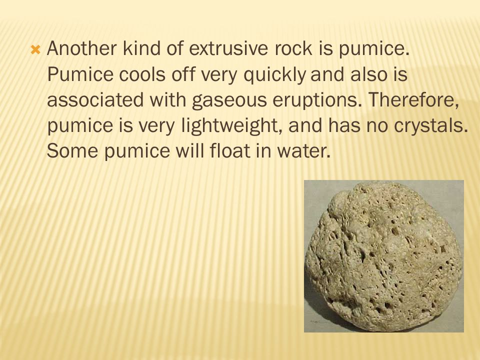 Another kind of extrusive rock is pumice