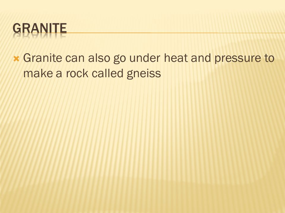 Granite Granite can also go under heat and pressure to make a rock called gneiss
