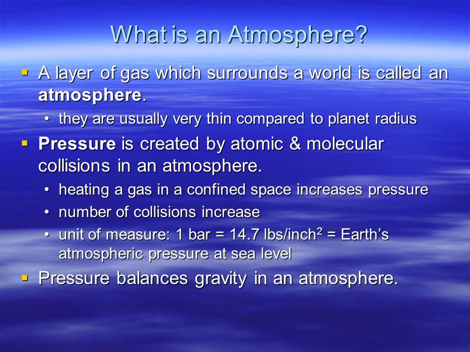 What is an Atmosphere A layer of gas which surrounds a world is called an atmosphere. they are usually very thin compared to planet radius.