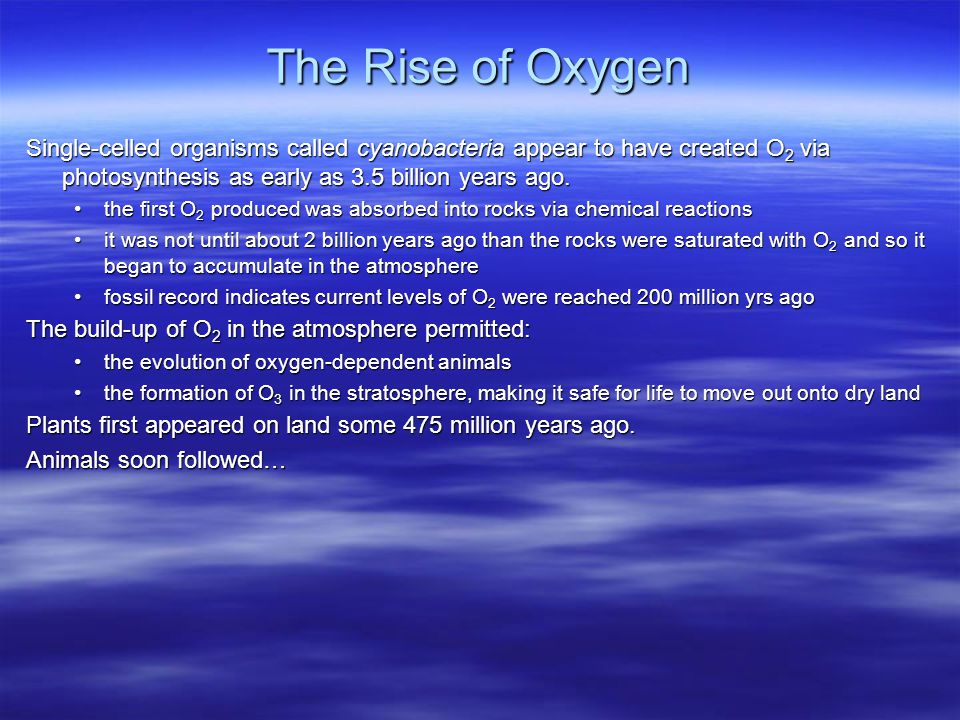 The Rise of Oxygen Single-celled organisms called cyanobacteria appear to have created O2 via photosynthesis as early as 3.5 billion years ago.