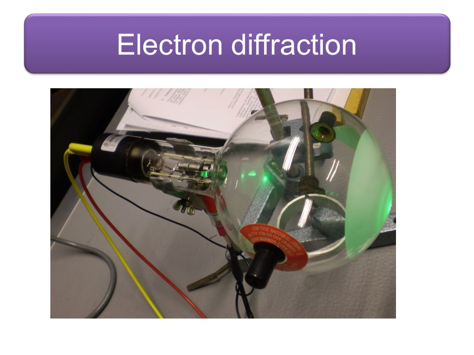 Electron diffraction Image from http://commons.wikimedia.org/wiki/File:Electron_gun_jyu.jpg