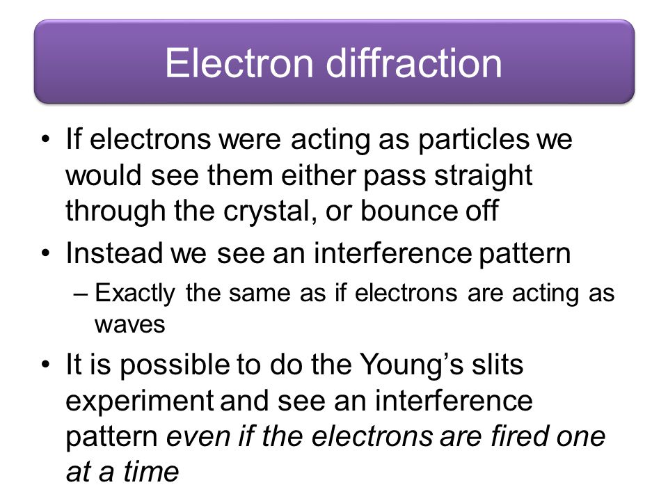 Electron diffraction If electrons were acting as particles we would see them either pass straight through the crystal, or bounce off.