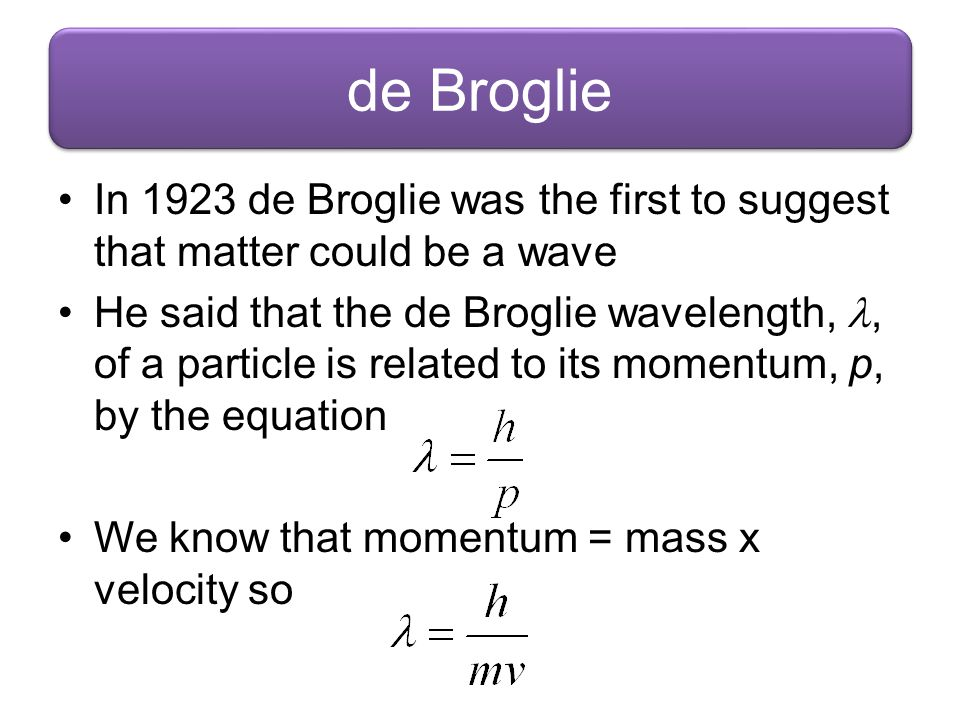 de Broglie In 1923 de Broglie was the first to suggest that matter could be a wave.