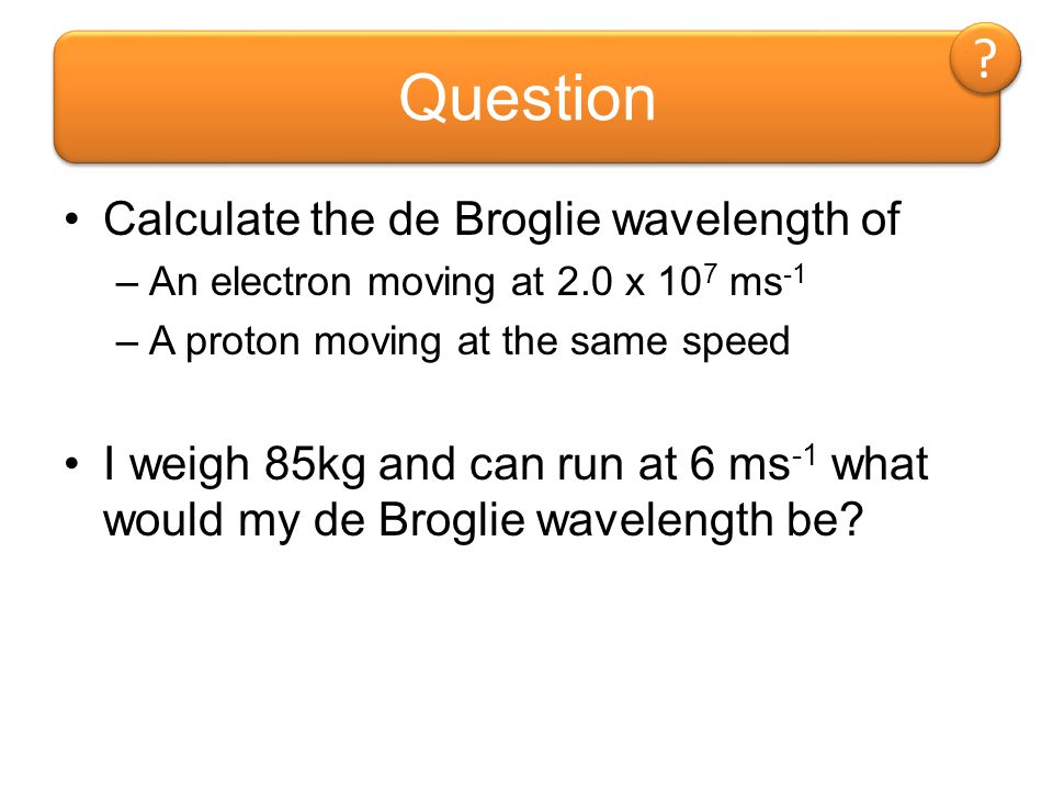 Question Calculate the de Broglie wavelength of