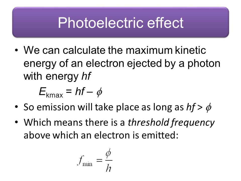 Photoelectric effect We can calculate the maximum kinetic energy of an electron ejected by a photon with energy hf.