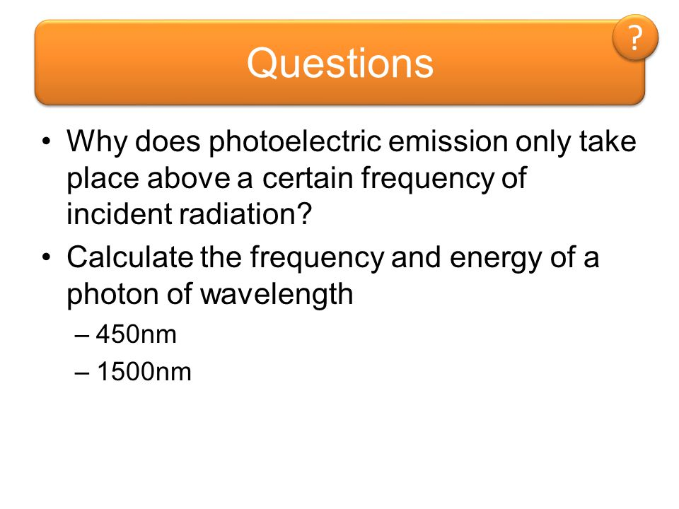 Questions Why does photoelectric emission only take place above a certain frequency of incident radiation