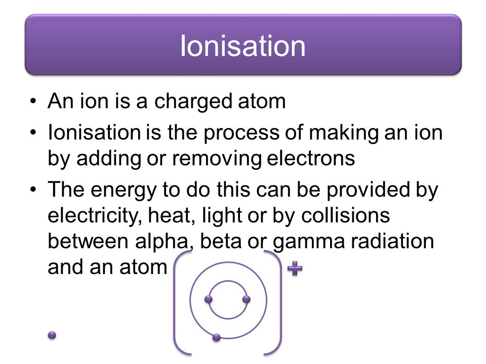 Ionisation An ion is a charged atom