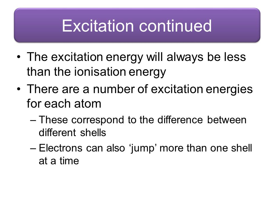 Excitation continued The excitation energy will always be less than the ionisation energy. There are a number of excitation energies for each atom.