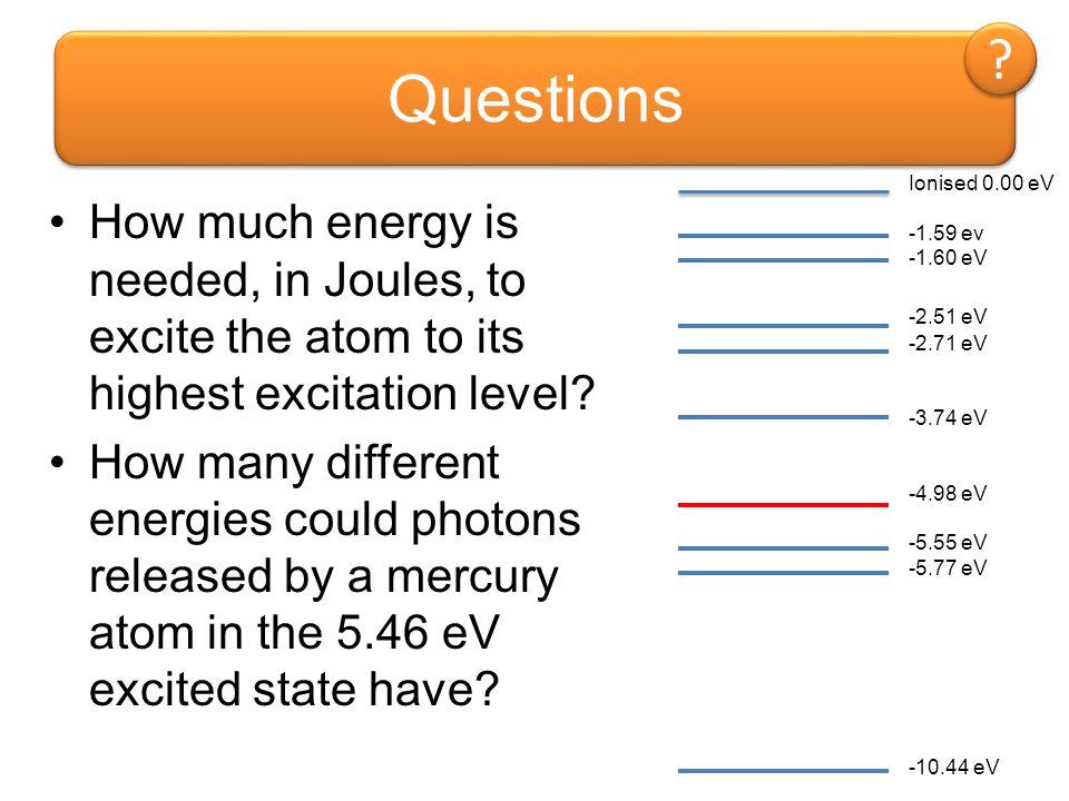 Questions Ionised 0.00 eV. -1.59 ev. -1.60 eV. -2.51 eV. -2.71 eV. -3.74 eV. -4.98 eV. -5.55 eV.
