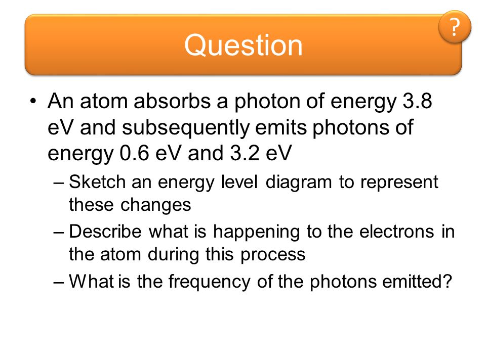 Question An atom absorbs a photon of energy 3.8 eV and subsequently emits photons of energy 0.6 eV and 3.2 eV.
