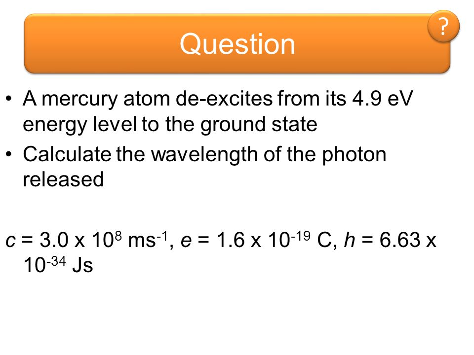Question A mercury atom de-excites from its 4.9 eV energy level to the ground state. Calculate the wavelength of the photon released.