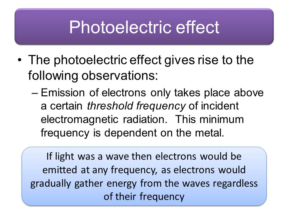 Photoelectric effect The photoelectric effect gives rise to the following observations: