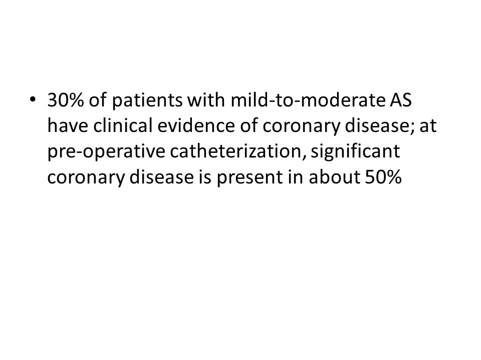 30% of patients with mild-to-moderate AS have clinical evidence of coronary disease; at pre-operative catheterization, significant coronary disease is present in about 50%