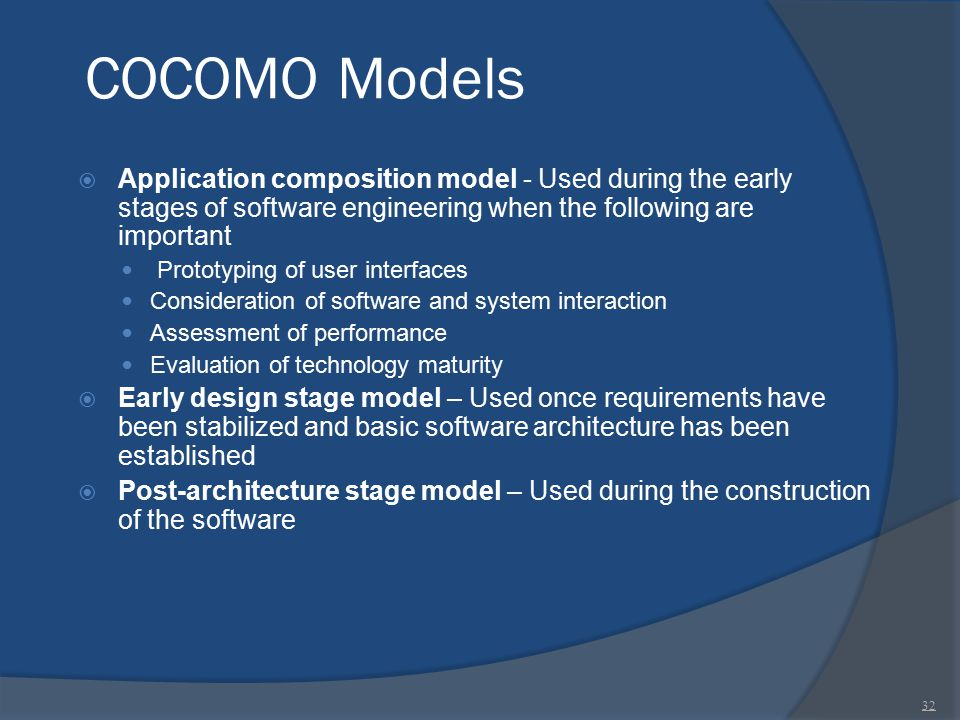 COCOMO Models Application composition model - Used during the early stages of software engineering when the following are important.