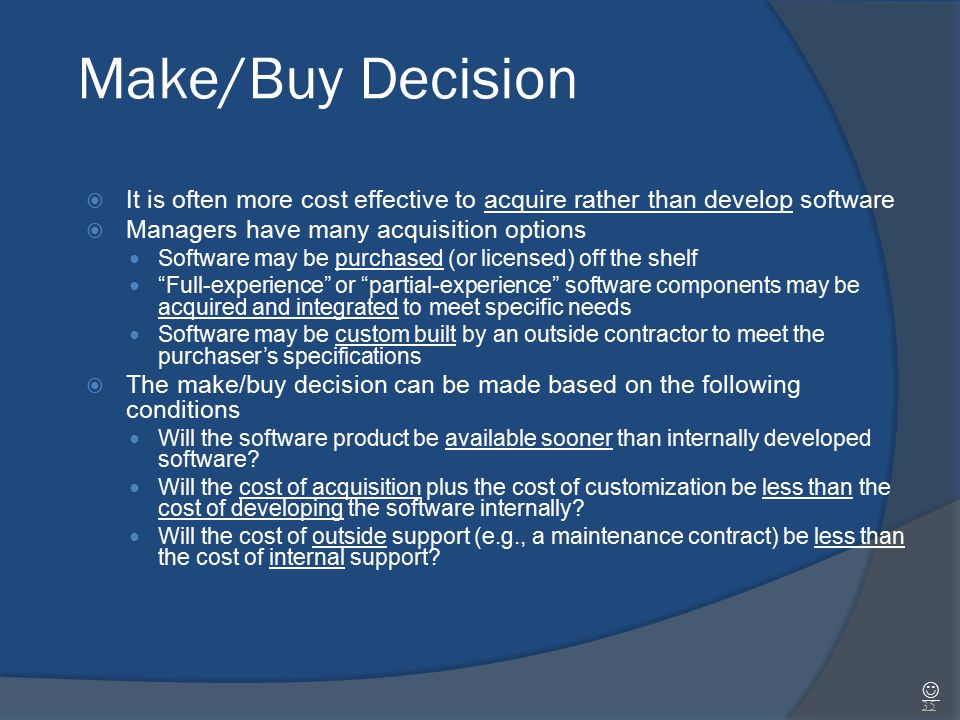 Make/Buy Decision It is often more cost effective to acquire rather than develop software. Managers have many acquisition options.