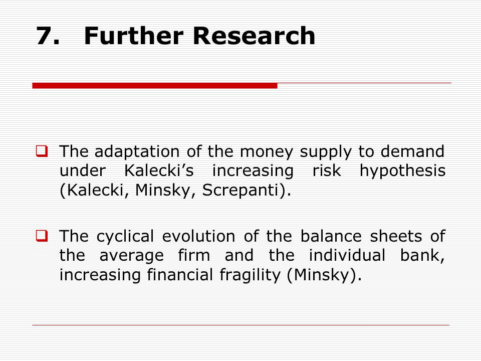 7. Further Research The adaptation of the money supply to demand under Kalecki's increasing risk hypothesis (Kalecki, Minsky, Screpanti).