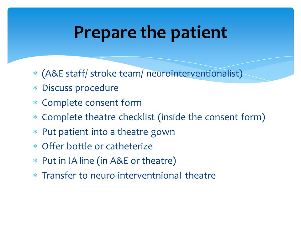 Prepare the patient (A&E staff/ stroke team/ neurointerventionalist)