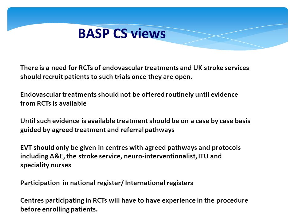 BASP CS views There is a need for RCTs of endovascular treatments and UK stroke services should recruit patients to such trials once they are open.