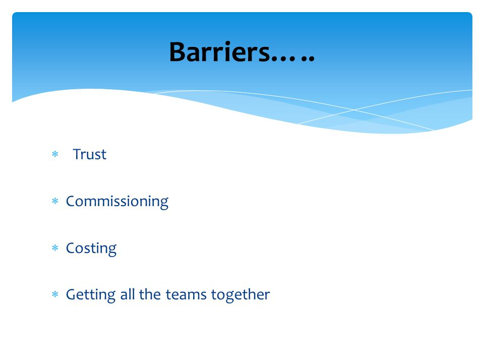 Barriers….. Trust Commissioning Costing Getting all the teams together