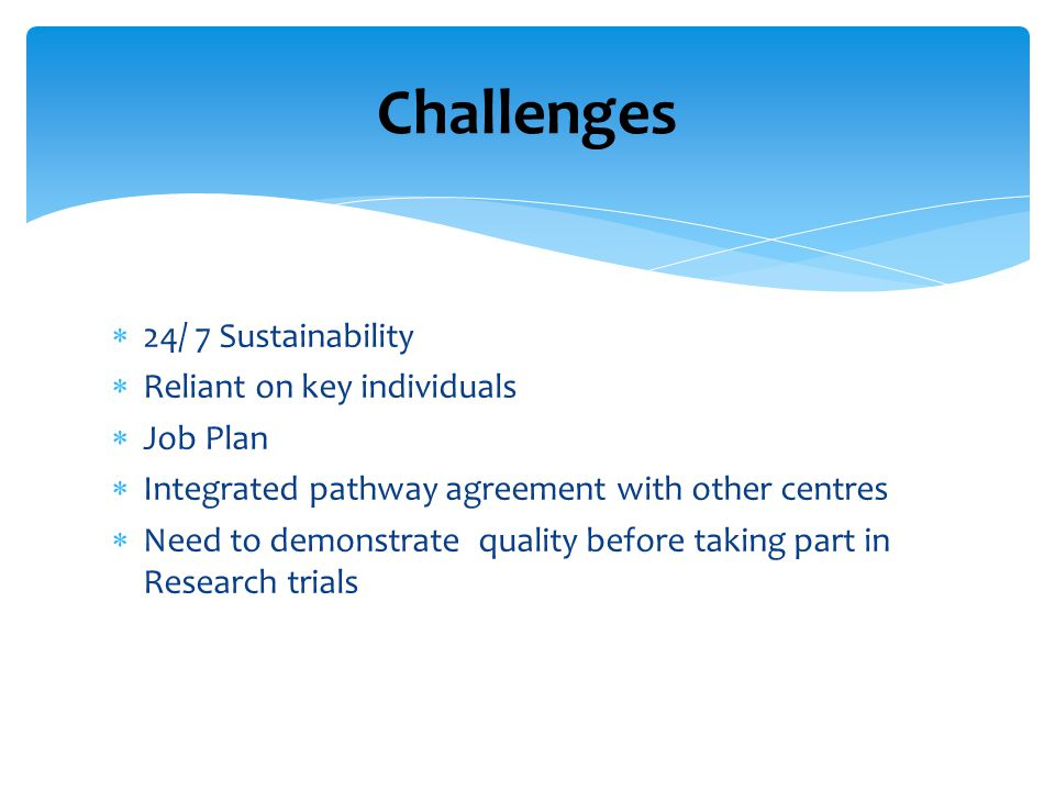 Challenges 24/ 7 Sustainability Reliant on key individuals Job Plan