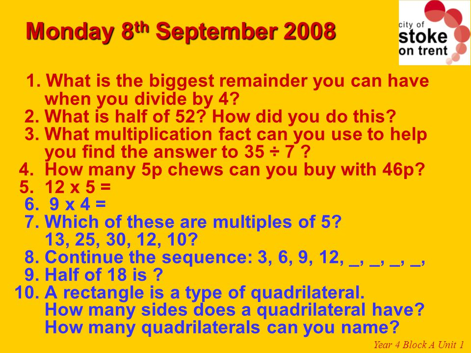 Monday 8th September 2008 1. What is the biggest remainder you can have. when you divide by 4 2. What is half of 52 How did you do this
