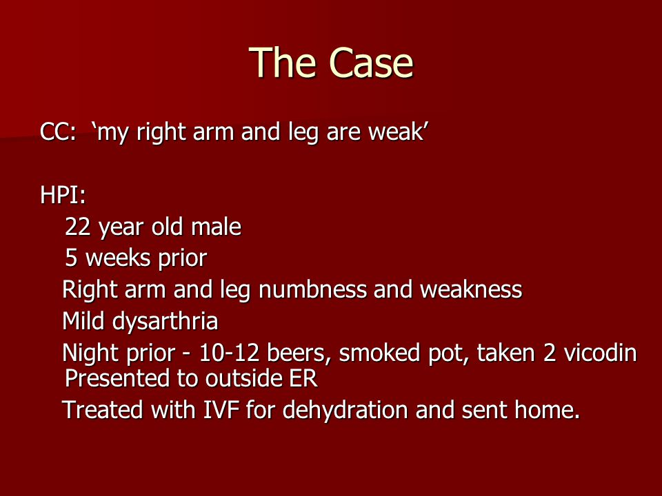 The Case CC: 'my right arm and leg are weak' HPI: 22 year old male