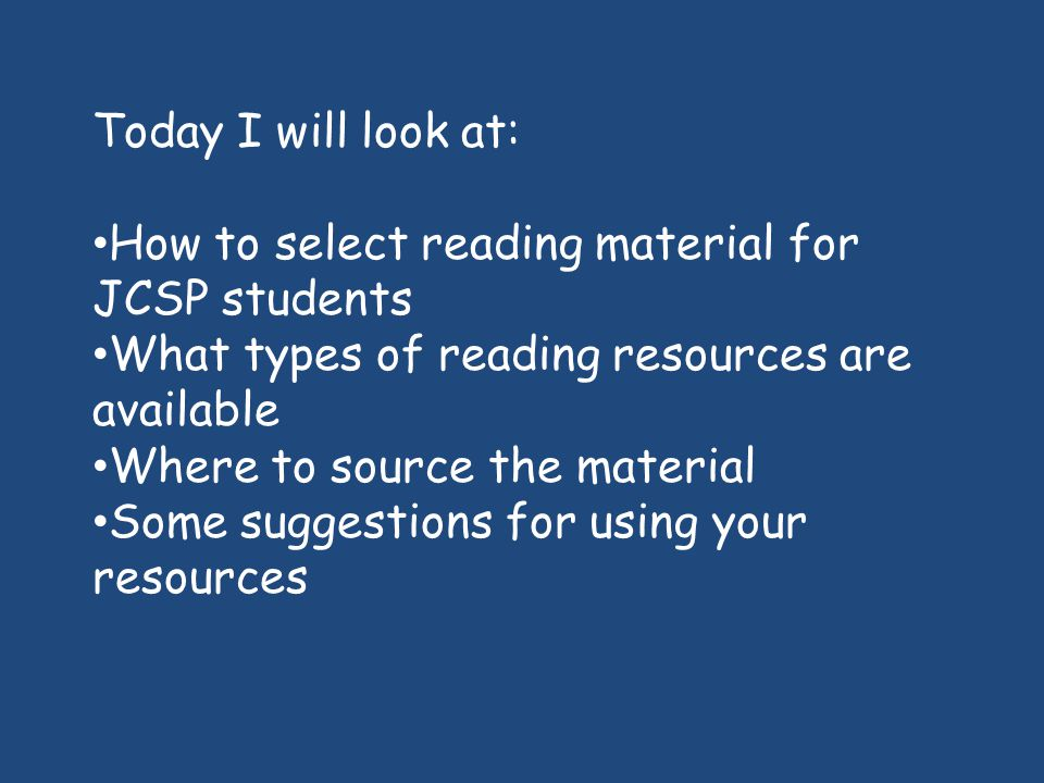 Today I will look at: How to select reading material for JCSP students. What types of reading resources are available.