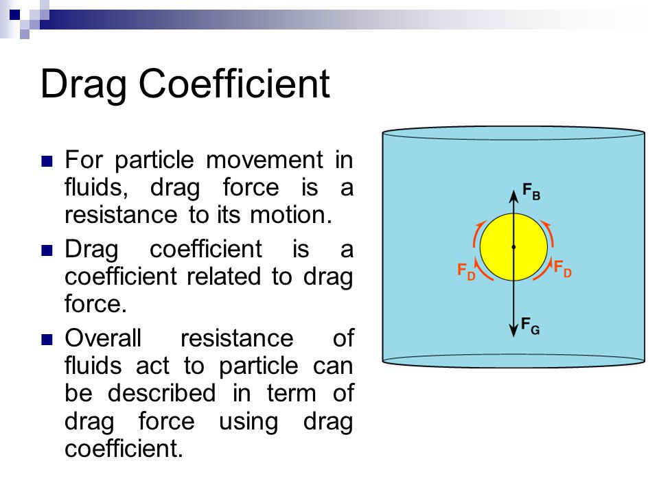 Drag Coefficient For particle movement in fluids, drag force is a resistance to its motion. Drag coefficient is a coefficient related to drag force.