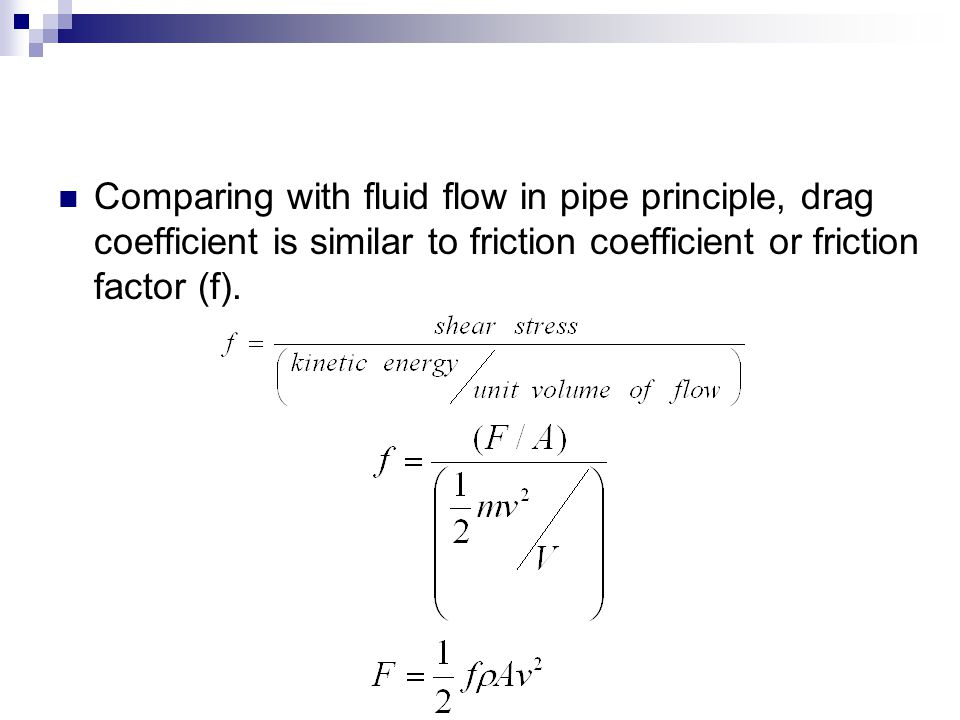 Comparing with fluid flow in pipe principle, drag coefficient is similar to friction coefficient or friction factor (f).