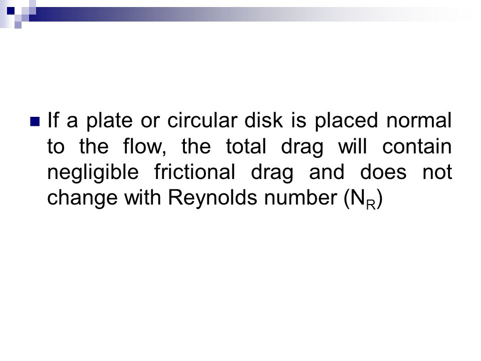 If a plate or circular disk is placed normal to the flow, the total drag will contain negligible frictional drag and does not change with Reynolds number (NR)