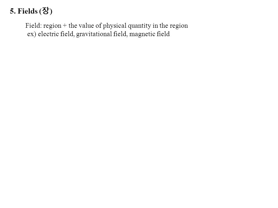 5. Fields (장) Field: region + the value of physical quantity in the region.