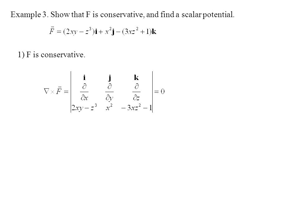 Example 3. Show that F is conservative, and find a scalar potential.