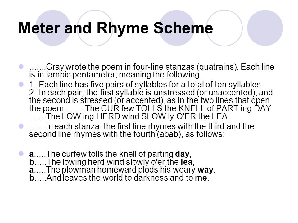 Meter and Rhyme Scheme .......Gray wrote the poem in four-line stanzas (quatrains). Each line is in iambic pentameter, meaning the following: