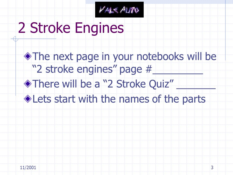2 Stroke Engines The next page in your notebooks will be 2 stroke engines page #_________. There will be a 2 Stroke Quiz _______.