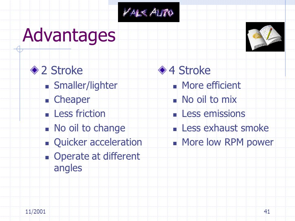 Advantages 2 Stroke 4 Stroke Smaller/lighter Cheaper Less friction