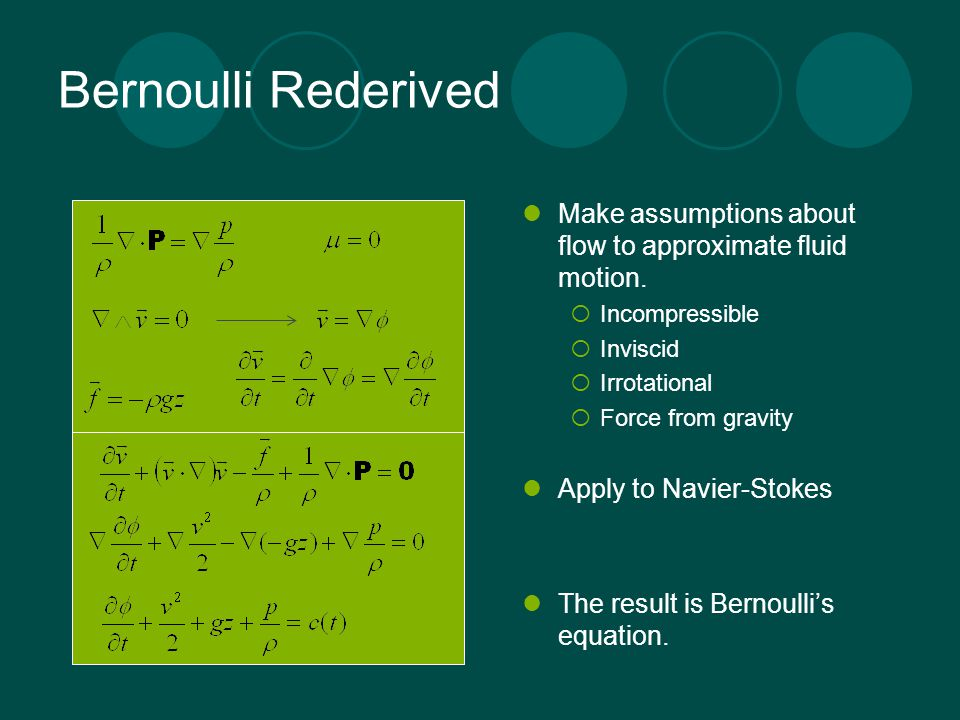 Bernoulli Rederived Make assumptions about flow to approximate fluid motion. Incompressible. Inviscid.