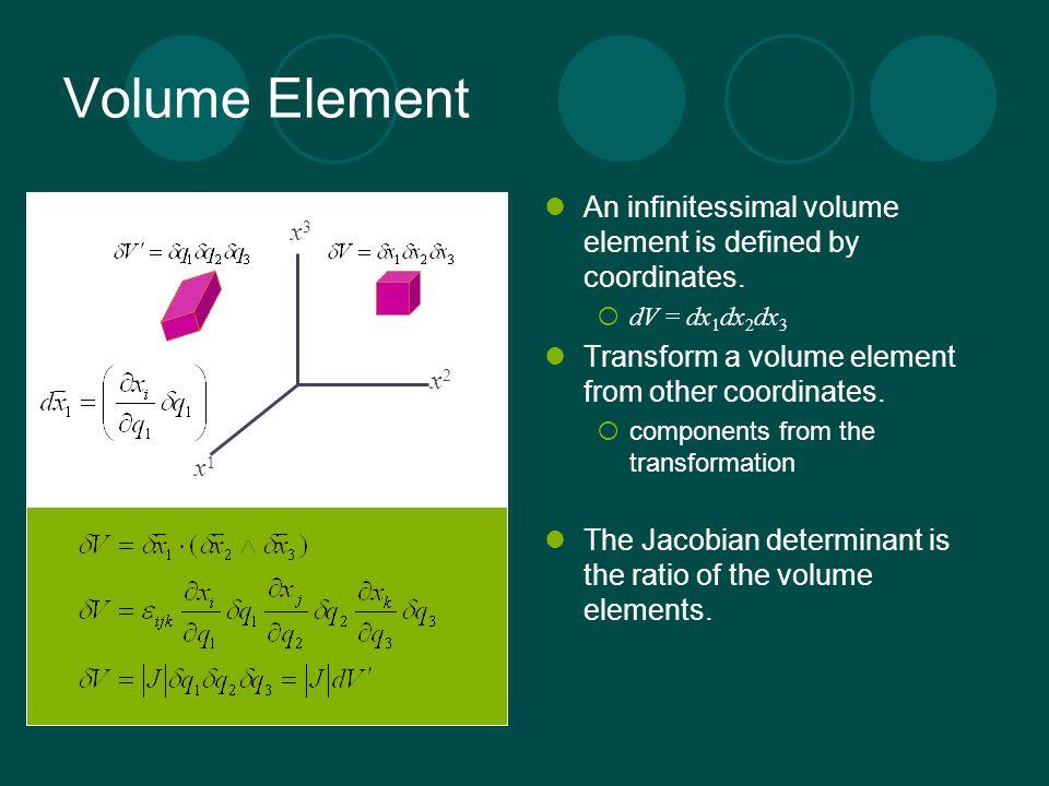 Volume Element An infinitessimal volume element is defined by coordinates. dV = dx1dx2dx3. Transform a volume element from other coordinates.