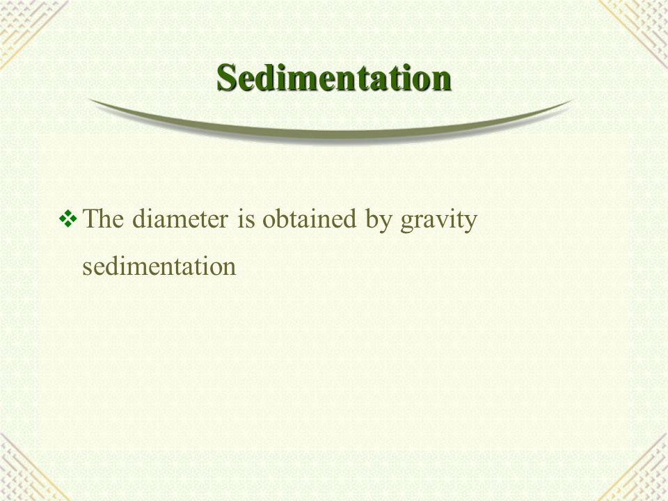 Sedimentation The diameter is obtained by gravity sedimentation