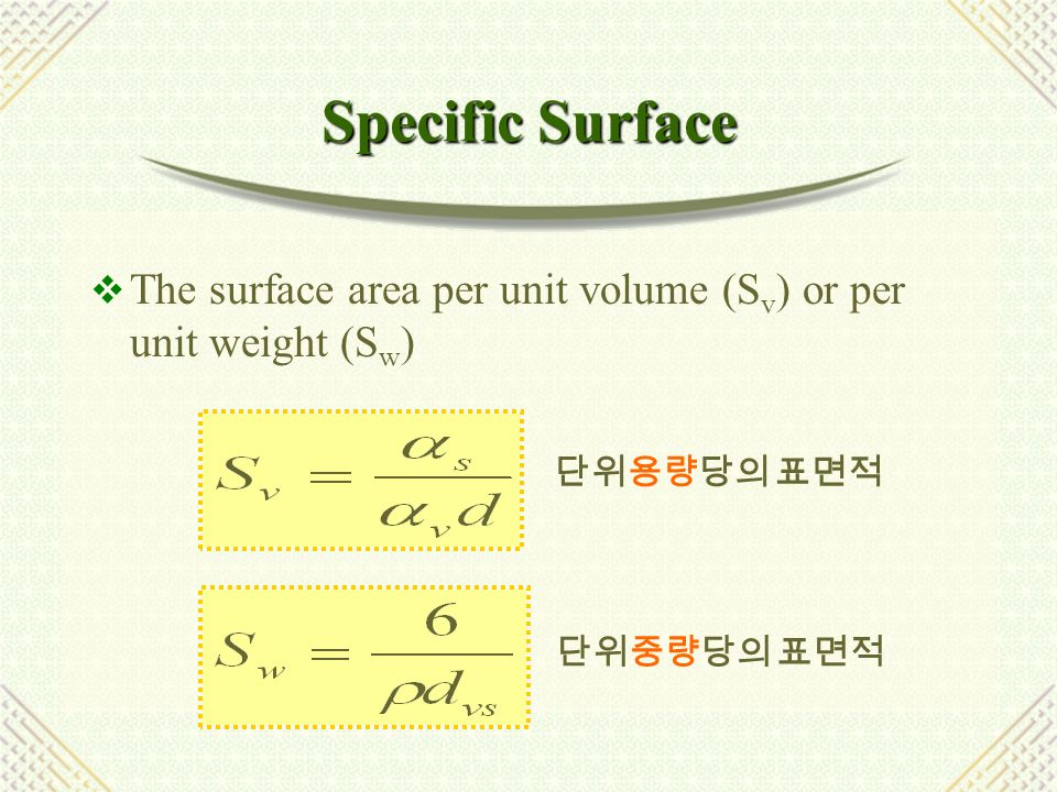 Specific Surface The surface area per unit volume (Sv) or per unit weight (Sw) 단위용량당의 표면적.