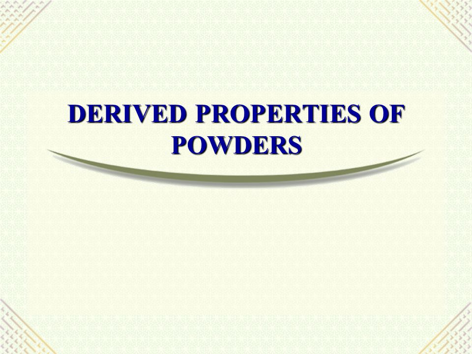 DERIVED PROPERTIES OF POWDERS