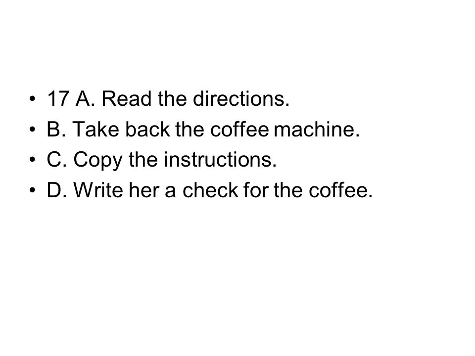 17 A. Read the directions. B. Take back the coffee machine.