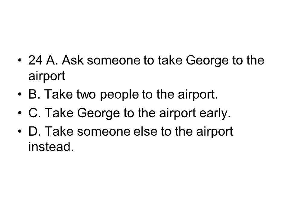 24 A. Ask someone to take George to the airport